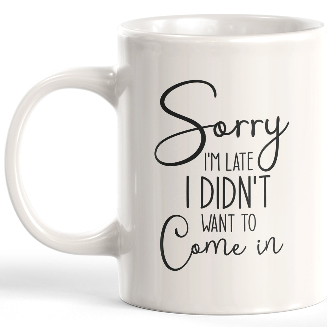 Sorry I'm Late I Didn't Want To Come In Coffee Mug