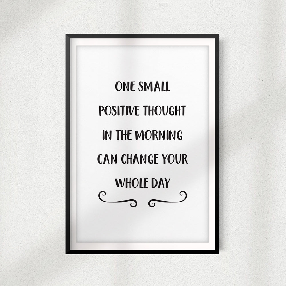 One Small Positive Thought In The Morning Can Change Your Whole Day UNFRAMED Print Home Décor, Quote Wall Art