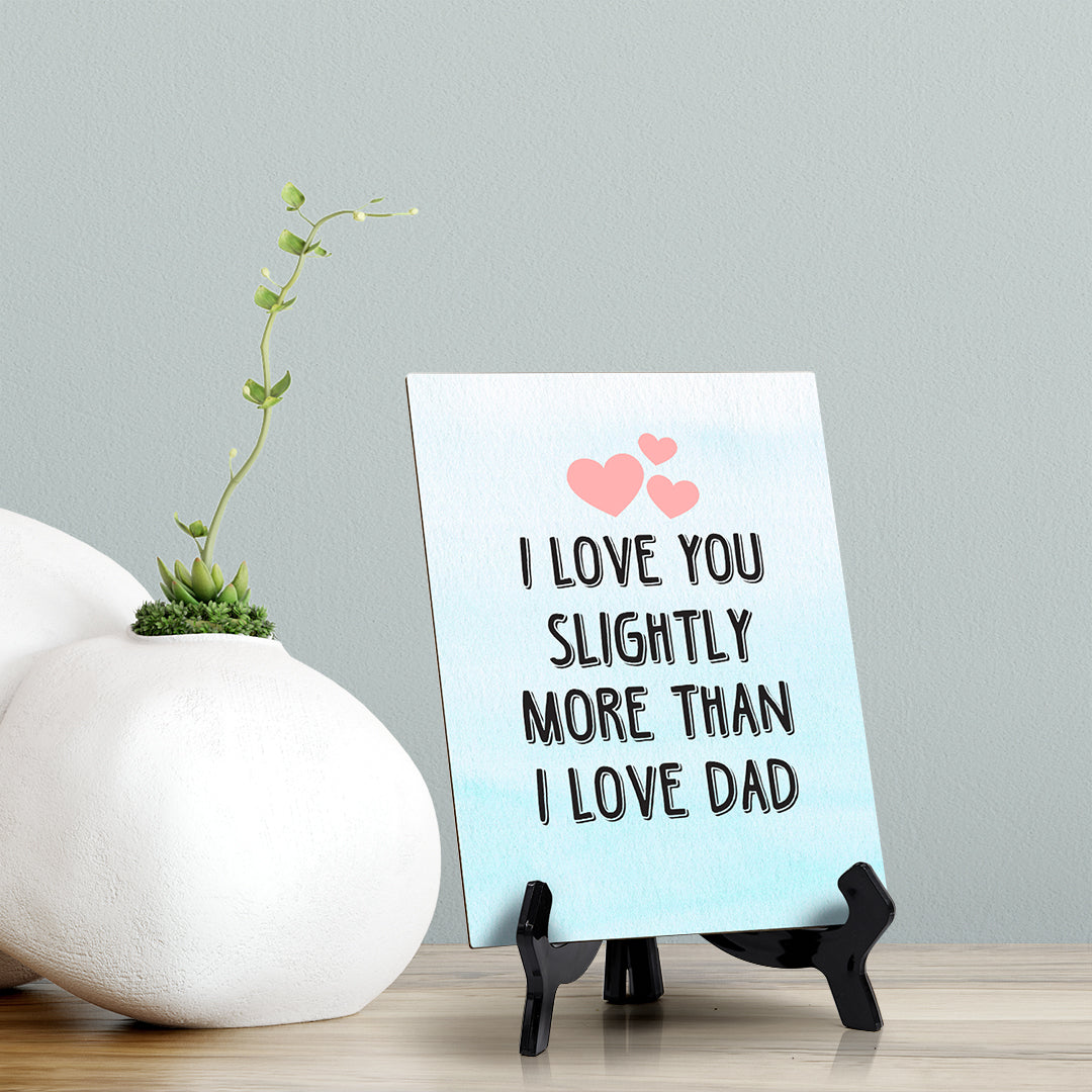 "I love you slightly more than I love Dad Table or Counter Sign with Easel Stand, 6"" x 8"""