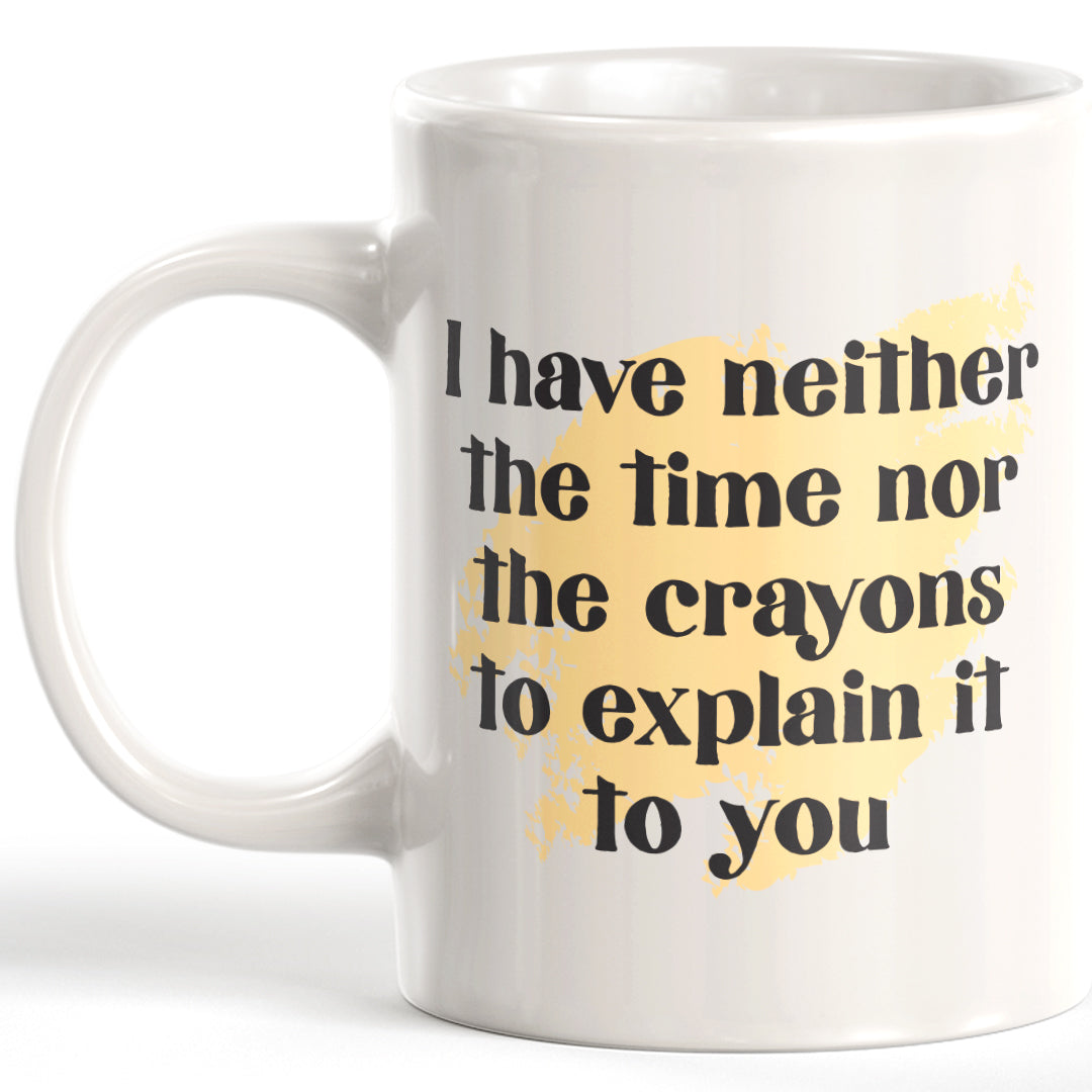 I Have Neither The Time Nor The Crayons To Explain It To You Coffee Mug