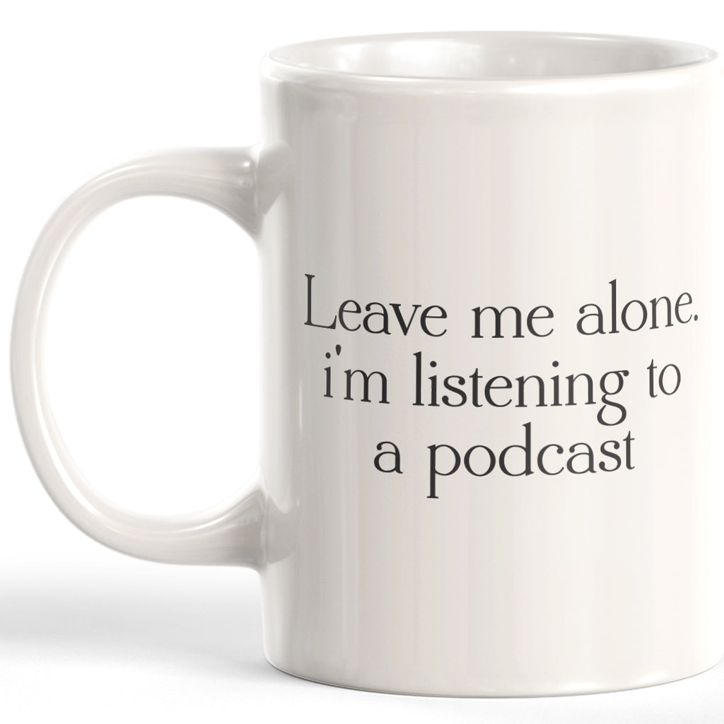 Leave Me Alone. I'm Listening To A Podcast Coffee Mug