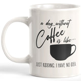 A Day Without Coffee Is Like... Just Kidding. I Have No Idea. Coffee Mug