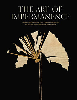 The art of impermanence. Japanese works from the John C. Weber collection and Mr. and Mrs. John D. Rockefeller 3rd collection. Ediz. illustrata