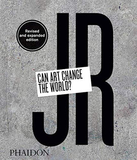 JR. Can art change the world? Ediz. illustrata: Revised and expanded edition