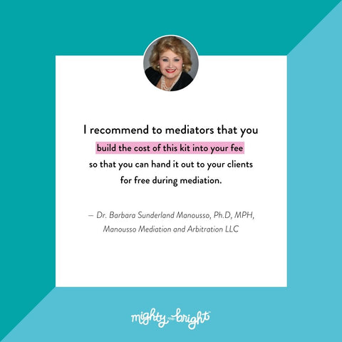 """""""I recommend to mediators that you build the cost of this kit into your fee so that you can give it to your clients for free as part of mediation."""" — Barbara Sunderland Manousso, PhD, MPH, Manousso Mediation and Arbitration LLC"""