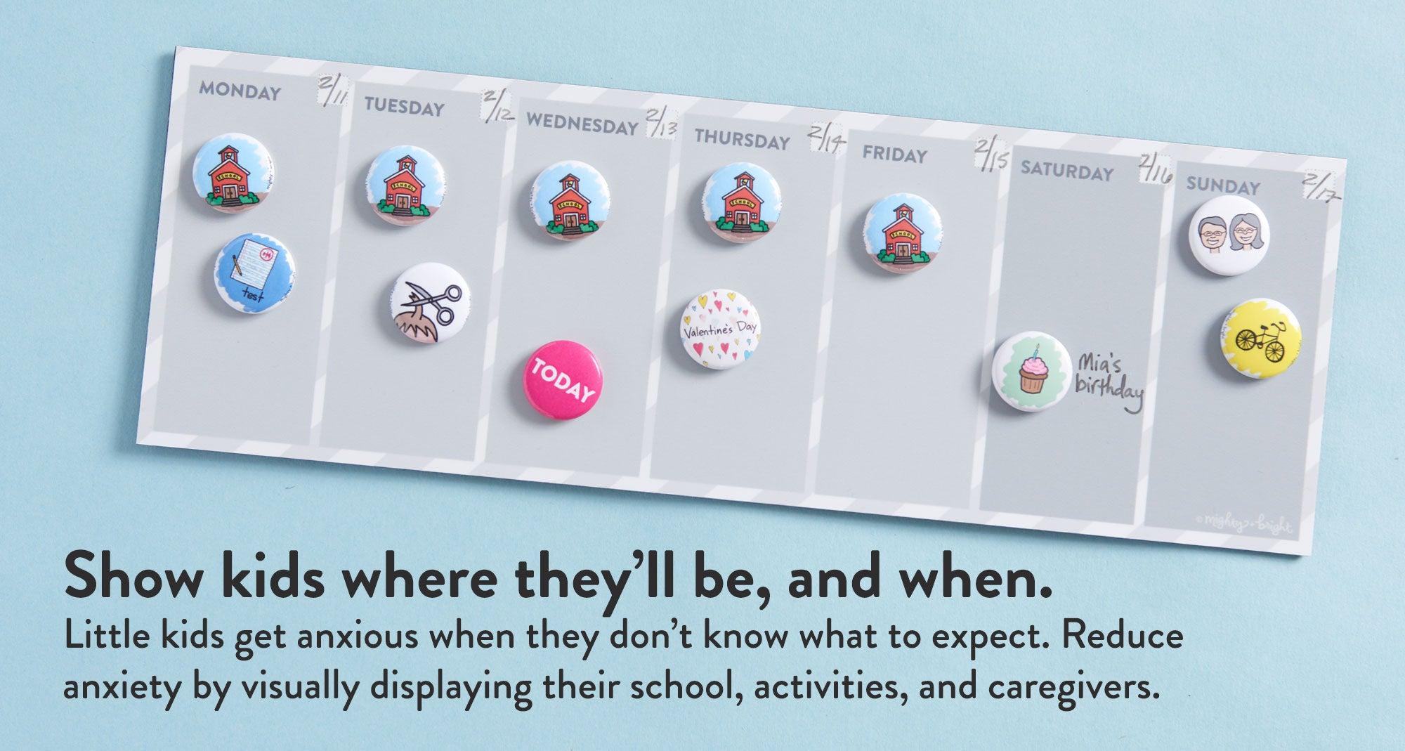 Show kids where they'll be, and when. Little kids get anxious when they don't know what to expect. Reduce anxiety by visually displaying their school, activities, and caregivers.