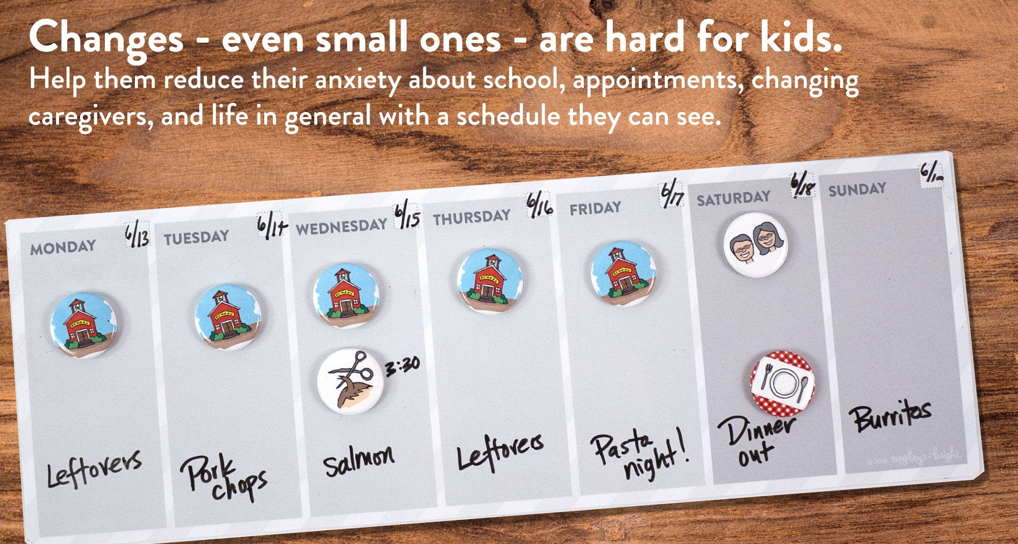 Changes - even small ones - are hard for kids. Help them reduce their anxiety about school, appointments, changing caregivers, and life in general with a schedule they can see.
