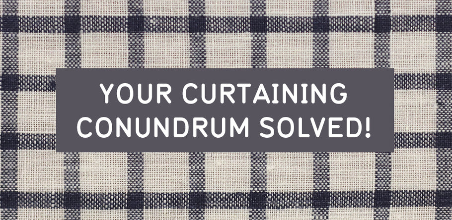 YOUR CURTAINING CONUNDRUM SOLVED!