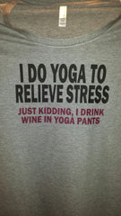 I do yoga to relieve stress, Just kidding I drink wine in yoga pants t-shirt funny