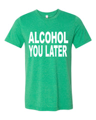 Al co hol You Later T-Shirt