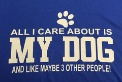 All I Care About is my Dog and Like 3 Other People T-Shirt