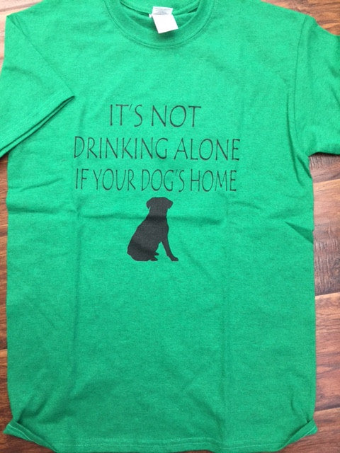 It's Not Drinking Alone if Your Dog's Home T-Shirt