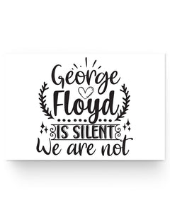 24x16 Poster - George Floyd is silent, we are not
