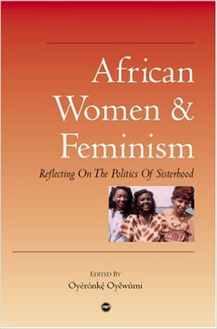 Oyeronke Oyewumi - African Women & Feminism: Reflecting On The Politics Of Sisterhood