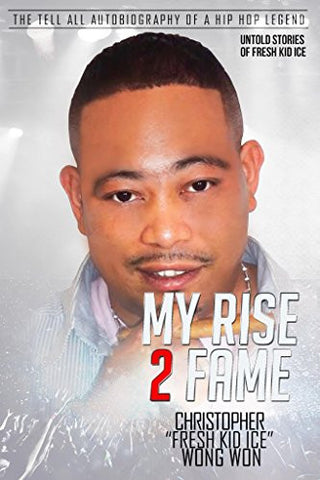 "Christopher ""Fresh Kid Ice"" Wong Won - ""My Rise 2 Fame"": The Tell All Autobiography of a Hip Hop Legend"