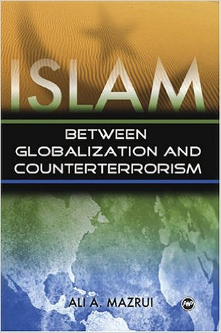Ali A. Mazrui - Islam: Between Globalization and Counterterrorism