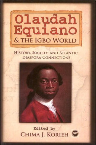 Chima J. Korieh - Olaudah Equiano & The Igbo World: History, Society, And Atlantic Diaspora Connections
