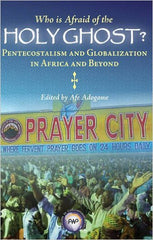 Afe Adogame - Who is Afraid of the Holy Ghost?: Pentecostalism and Globalization in Africa and Beyond