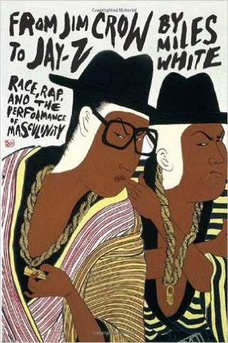 Miles White - From Jim Crow to Jay-Z: Race, Rap, and the Performance of Masculinity