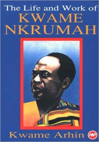 Kwame Arhin - The Life and Work of Kwame Nkrumah