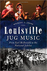 Michael Jones - Louisville Jug Music: From Earl McDonald to the National Jubilee