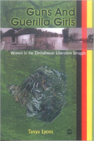 Tanya Lyons - Guns And Guerilla Girls: Women in the Zimbabwean Liberation Struggle