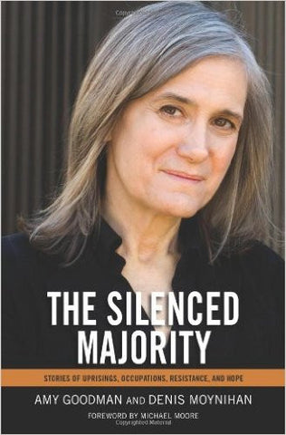 Amy Goodman & Denis Moynihan - The Silenced Majority: Stories of Uprisings, Occupations, Resistance, and Hope