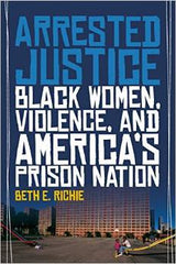 Beth E. Richie - Arrested Justice: Black Women, Violence, And America's Prison Nation