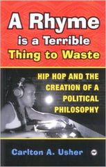 Carlton A. Usher - A Rhyme Is A Terrible Thing To Waste: Hip Hop and the Creation Of a Political Philosophy