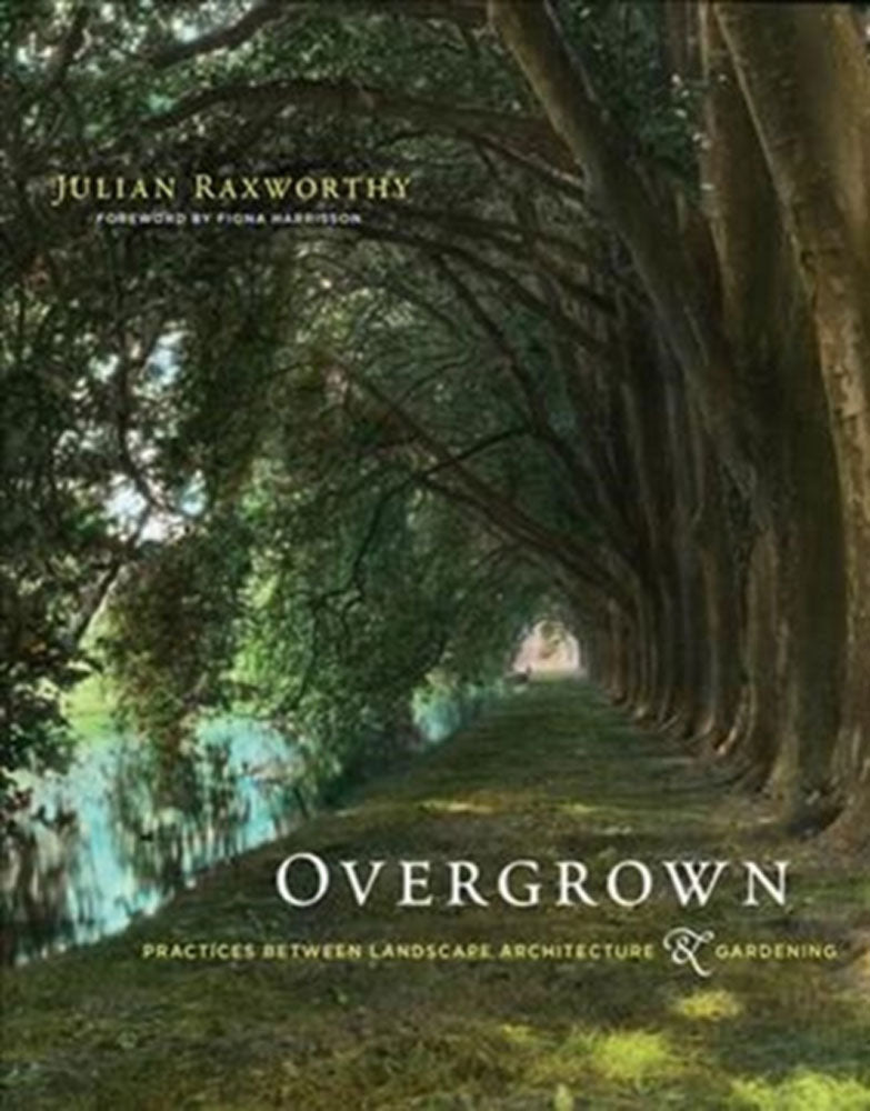 Overgrown : practices between landscape architecture and gardening by Julian Raxworthy (HB)