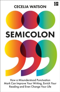 Semicolon : How a Misunderstood Punctuation Mark Can Improve Your Writing, Enrich Your Reading and Even Change Your Life