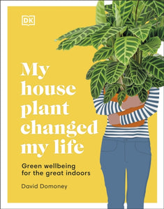My House Plant Changed My Life : Green wellbeing for the great indoors