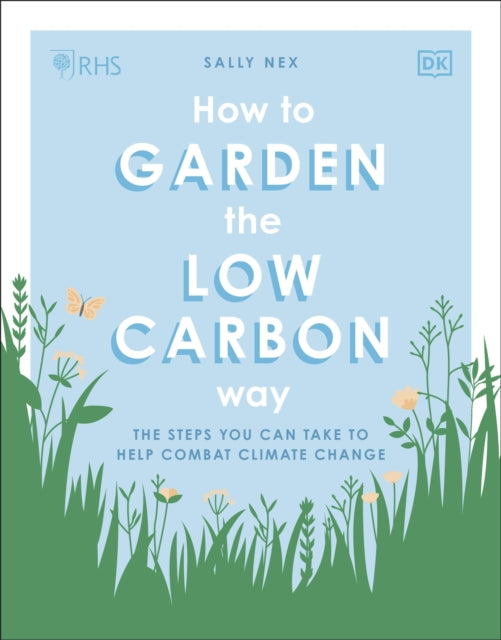 RHS How to Garden the Low-carbon Way : The steps you can take to help combat climate change