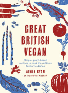Great British Vegan : Simple, plant-based recipes to cook the nation's favourite dishes