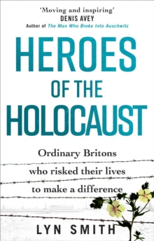 Heroes of the Holocaust : Ordinary Britons who risked their lives to make a difference