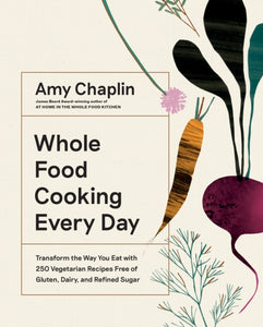 Whole Food Cooking Every Day : Transform the Way You Eat with 250 Vegetarian Recipes Free of Gluten, Dairy, and Refined Sugar
