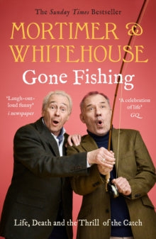Mortimer & Whitehouse: Gone Fishing : Life, Death and the Thrill of the Catch - The Sunday Times Bestseller inspired by the hit BBC TV series