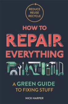 How to Repair Everything : A Green Guide to Fixing Stuff