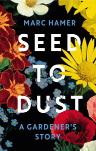 Seed to Dust : A Gardener's Story