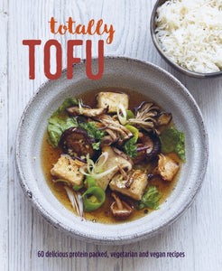 Totally Tofu : 75 Delicious Protein-Packed Vegetarian and Vegan Recipes