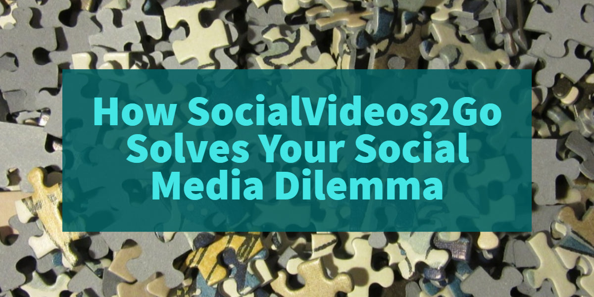 How SocialVideos2Go™ Solves Your Social Media Dilemma
