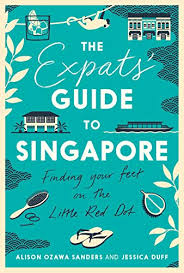 The Expat's Guide to Singapore by Alison Ozawa Sanders and Jessica Duff