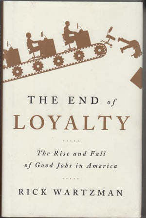 The End of Loyalty: The Rise and Fall of Good Jobs in America by Rick Wartzman (2017)