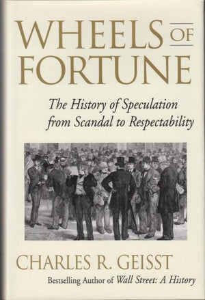Wheels of Fortune: The History of Speculation from Scandal to Respectability by Charles R. Geisst (2002)