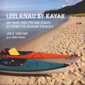 Leelanau by Kayak: Day Trips, Pics, Tips and Stories of a Beautiful Michigan Peninsula by Jon R. Constant with Larry Burns (2018)