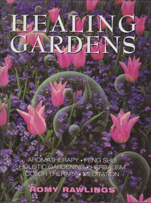 Healing Gardens: Aromatherapy, Feng Shui, Holistic Gardening, Herbalism, Color Therapy, and Meditation by Romy Rawlings (1998)