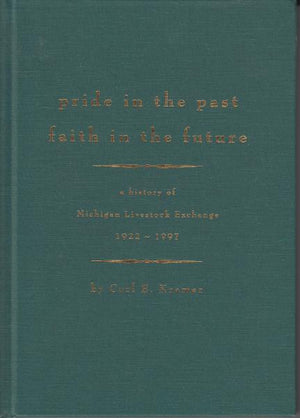 Pride in the Past Faith in the Future: A History of Michigan Livestock Exchange 1992-1997 by Carl E. Kramer (1997) [Michigan History]
