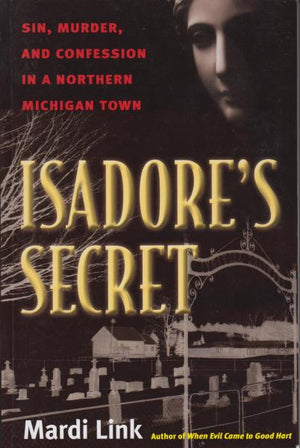 Isadore's Secret: Sin, Murder, and Confession in a Northern Michigan Town by Mardi Link (2009) [Michigan History]