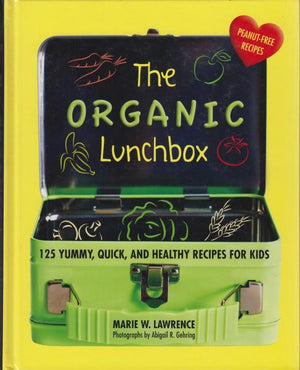 The Organic Lunchbox: 125 Yummy, Quick, and Healthy Recipes for Kids by Marie W. Lawrence (2017)