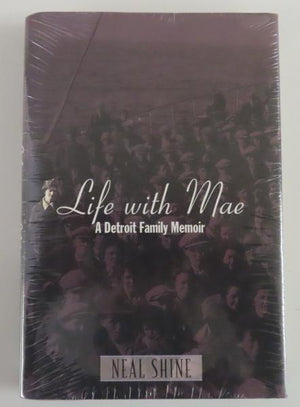 Life with Mae: A Detroit Family Memoir by Neal Shine (2007) New -- Still Sealed [Michigan History]